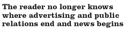 The reader no longer knows where advertising and public relations end and news begins.